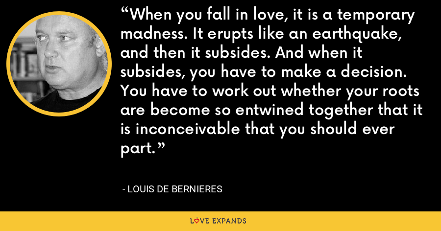 When you fall in love, it is a temporary madness. It erupts like an earthquake, and then it subsides. And when it subsides, you have to make a decision. You have to work out whether your roots are become so entwined together that it is inconceivable that you should ever part. - Louis de Bernieres