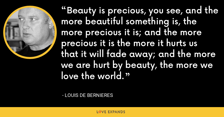 Beauty is precious, you see, and the more beautiful something is, the more precious it is; and the more precious it is the more it hurts us that it will fade away; and the more we are hurt by beauty, the more we love the world. - Louis de Bernieres