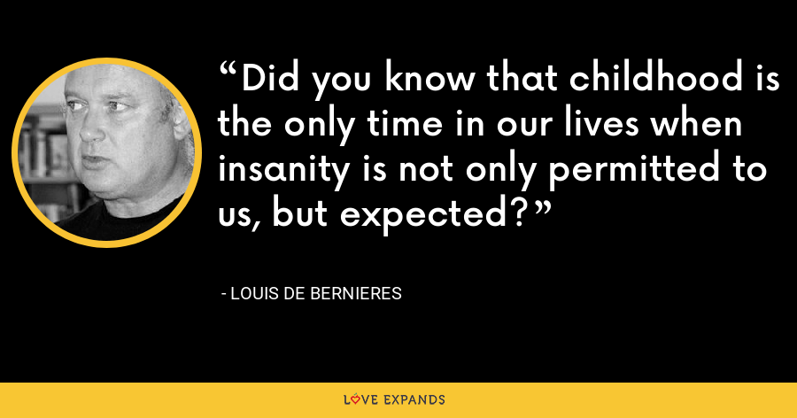 Did you know that childhood is the only time in our lives when insanity is not only permitted to us, but expected? - Louis de Bernieres