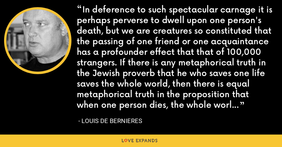 In deference to such spectacular carnage it is perhaps perverse to dwell upon one person's death, but we are creatures so constituted that the passing of one friend or one acquaintance has a profounder effect that that of 100,000 strangers. If there is any metaphorical truth in the Jewish proverb that he who saves one life saves the whole world, then there is equal metaphorical truth in the proposition that when one person dies, the whole world dies with them. - Louis de Bernieres
