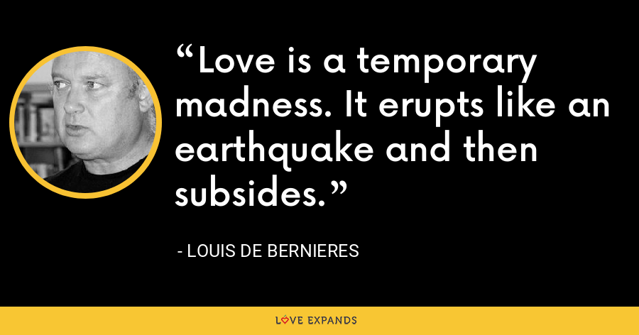Love is a temporary madness. It erupts like an earthquake and then subsides. - Louis de Bernieres