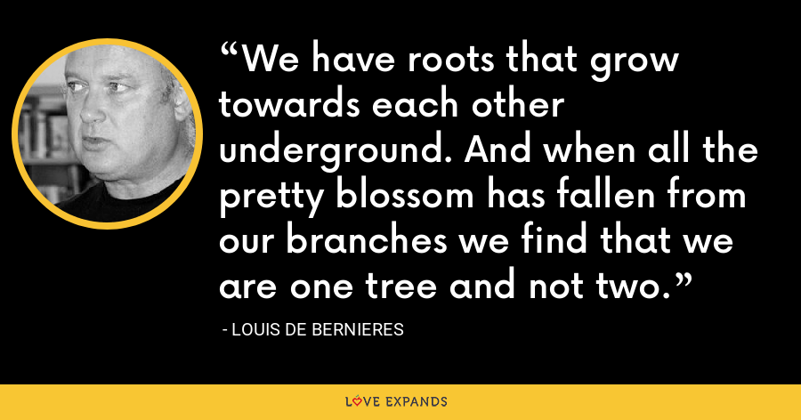 We have roots that grow towards each other underground. And when all the pretty blossom has fallen from our branches we find that we are one tree and not two. - Louis de Bernieres