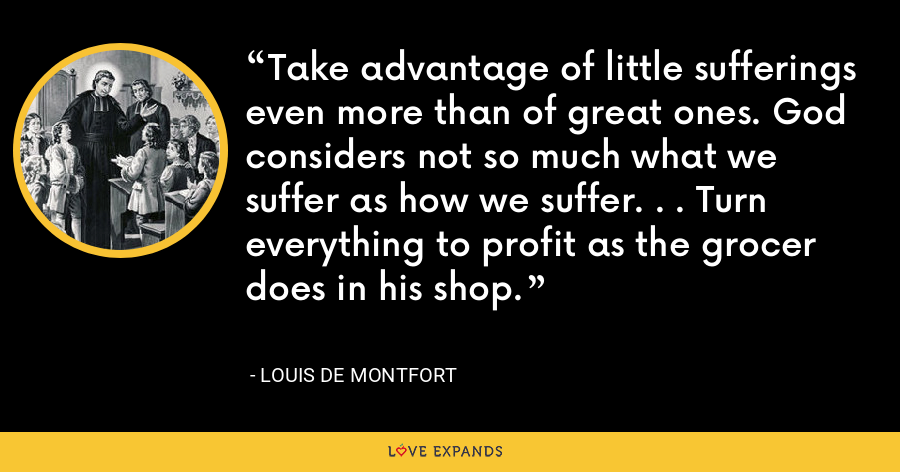 Take advantage of little sufferings even more than of great ones. God considers not so much what we suffer as how we suffer. . . Turn everything to profit as the grocer does in his shop. - Louis de Montfort