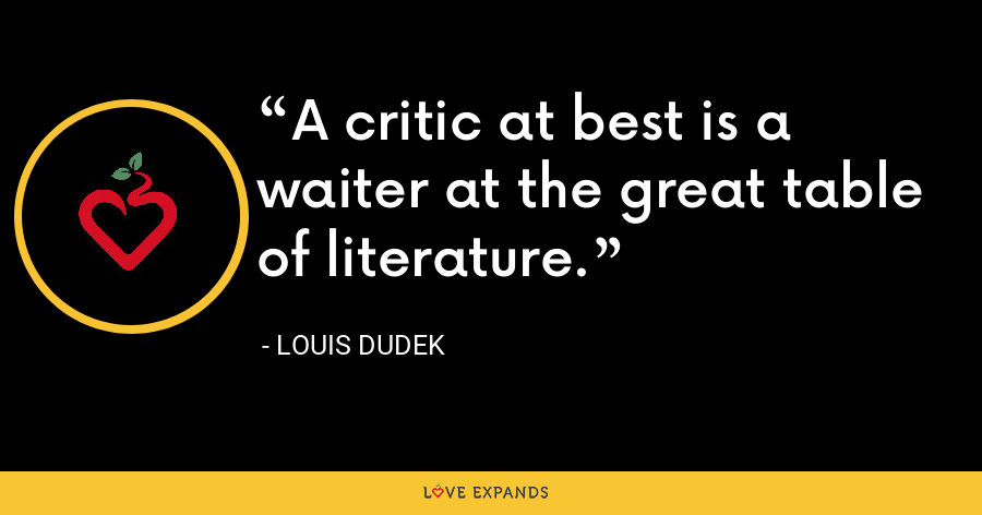 A critic at best is a waiter at the great table of literature. - Louis Dudek