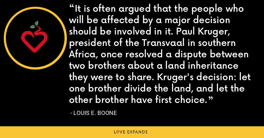 It is often argued that the people who will be affected by a major decision should be involved in it. Paul Kruger, president of the Transvaal in southern Africa, once resolved a dispute between two brothers about a land inheritance they were to share. Kruger's decision: let one brother divide the land, and let the other brother have first choice. - Louis E. Boone
