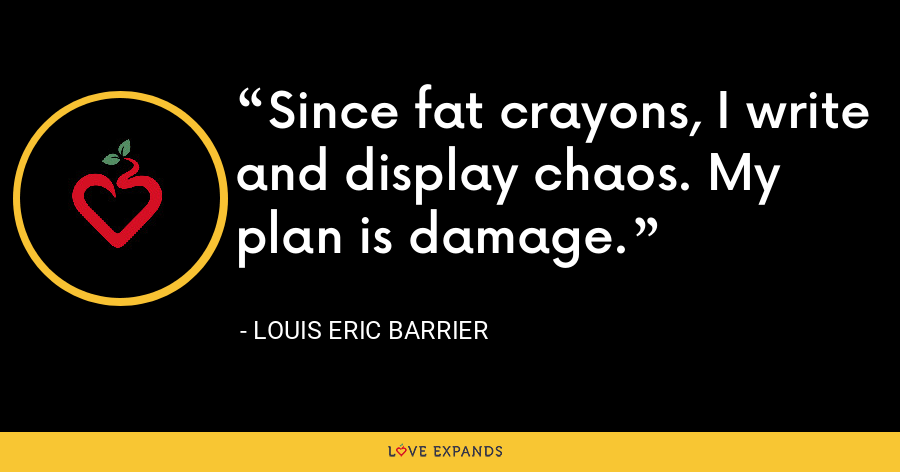 Since fat crayons, I write and display chaos. My plan is damage. - Louis Eric Barrier