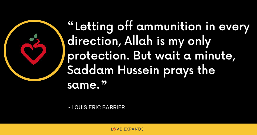 Letting off ammunition in every direction, Allah is my only protection. But wait a minute, Saddam Hussein prays the same. - Louis Eric Barrier