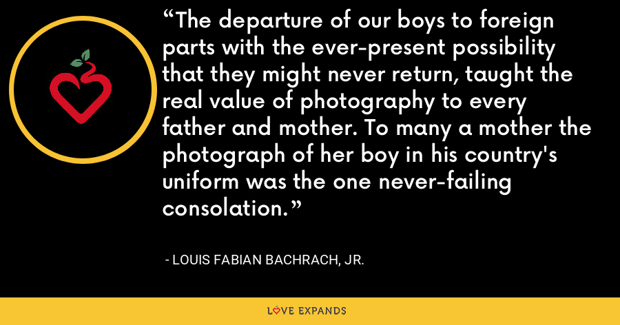 The departure of our boys to foreign parts with the ever-present possibility that they might never return, taught the real value of photography to every father and mother. To many a mother the photograph of her boy in his country's uniform was the one never-failing consolation. - Louis Fabian Bachrach, Jr.