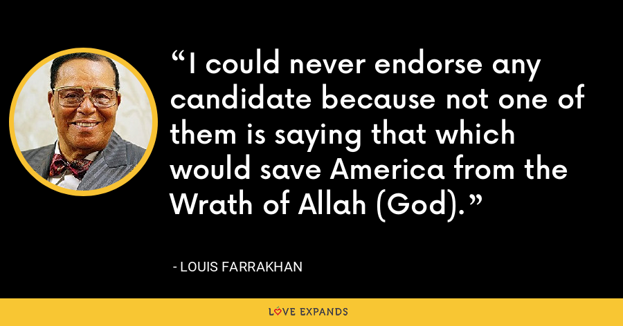 I could never endorse any candidate because not one of them is saying that which would save America from the Wrath of Allah (God). - Louis Farrakhan
