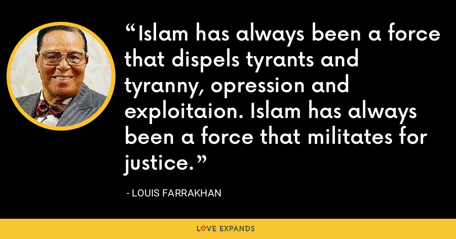 Islam has always been a force that dispels tyrants and tyranny, opression and exploitaion. Islam has always been a force that militates for justice. - Louis Farrakhan