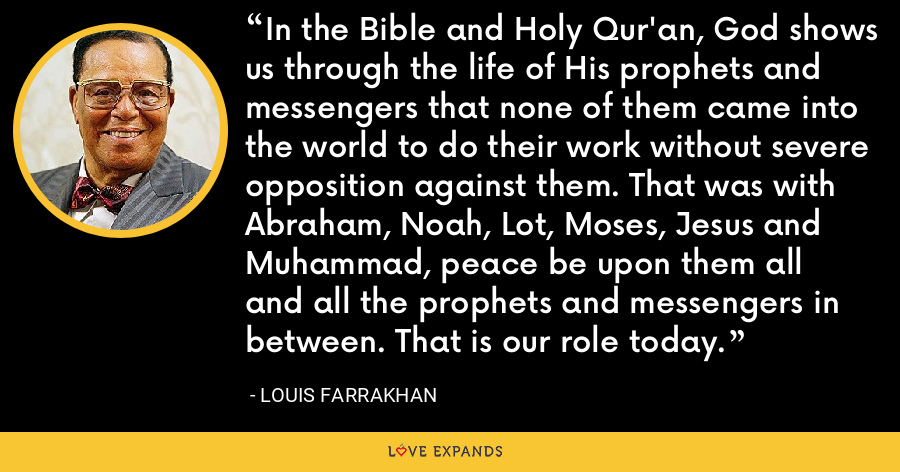 In the Bible and Holy Qur'an, God shows us through the life of His prophets and messengers that none of them came into the world to do their work without severe opposition against them. That was with Abraham, Noah, Lot, Moses, Jesus and Muhammad, peace be upon them all and all the prophets and messengers in between. That is our role today. - Louis Farrakhan