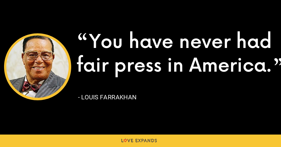 You have never had fair press in America. - Louis Farrakhan