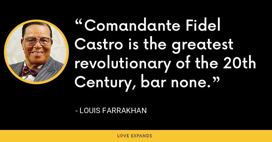 Comandante Fidel Castro is the greatest revolutionary of the 20th Century, bar none. - Louis Farrakhan