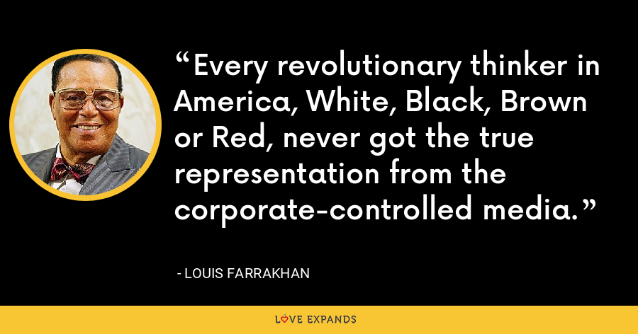 Every revolutionary thinker in America, White, Black, Brown or Red, never got the true representation from the corporate-controlled media. - Louis Farrakhan