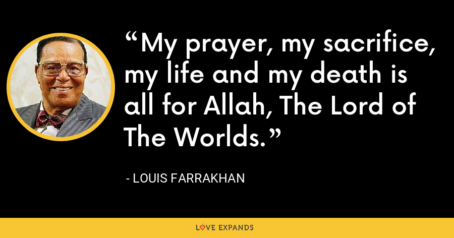 My prayer, my sacrifice, my life and my death is all for Allah, The Lord of The Worlds. - Louis Farrakhan
