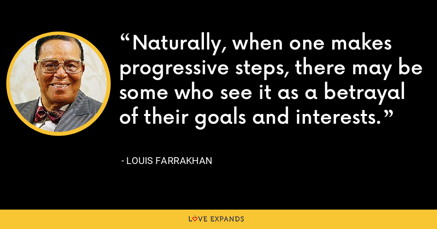 Naturally, when one makes progressive steps, there may be some who see it as a betrayal of their goals and interests. - Louis Farrakhan