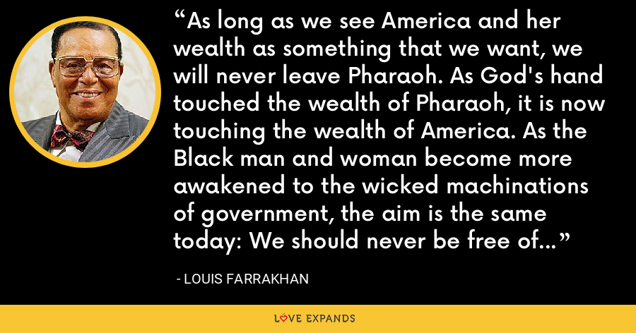 As long as we see America and her wealth as something that we want, we will never leave Pharaoh. As God's hand touched the wealth of Pharaoh, it is now touching the wealth of America. As the Black man and woman become more awakened to the wicked machinations of government, the aim is the same today: We should never be free of their influence and power. - Louis Farrakhan