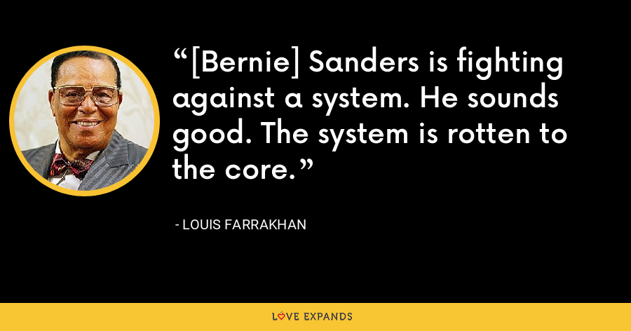 [Bernie] Sanders is fighting against a system. He sounds good. The system is rotten to the core. - Louis Farrakhan