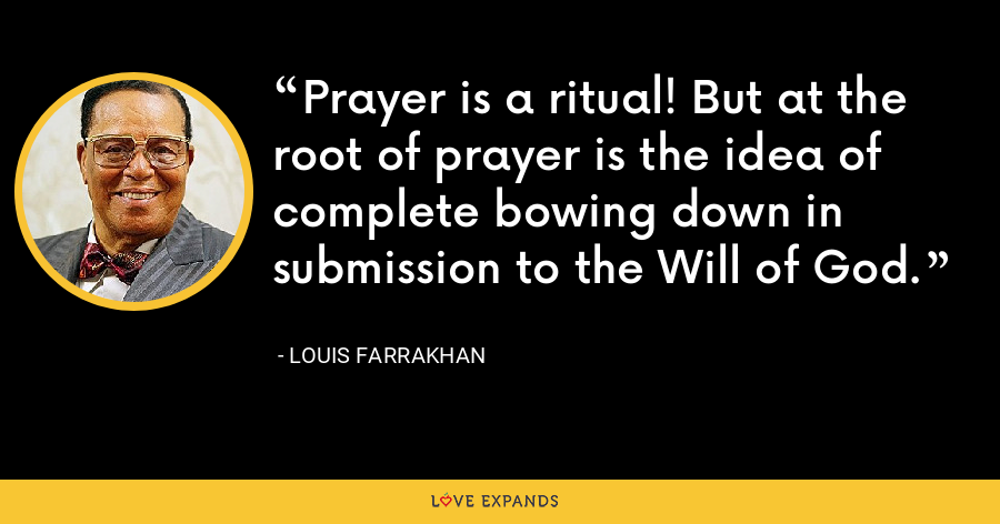 Prayer is a ritual! But at the root of prayer is the idea of complete bowing down in submission to the Will of God. - Louis Farrakhan