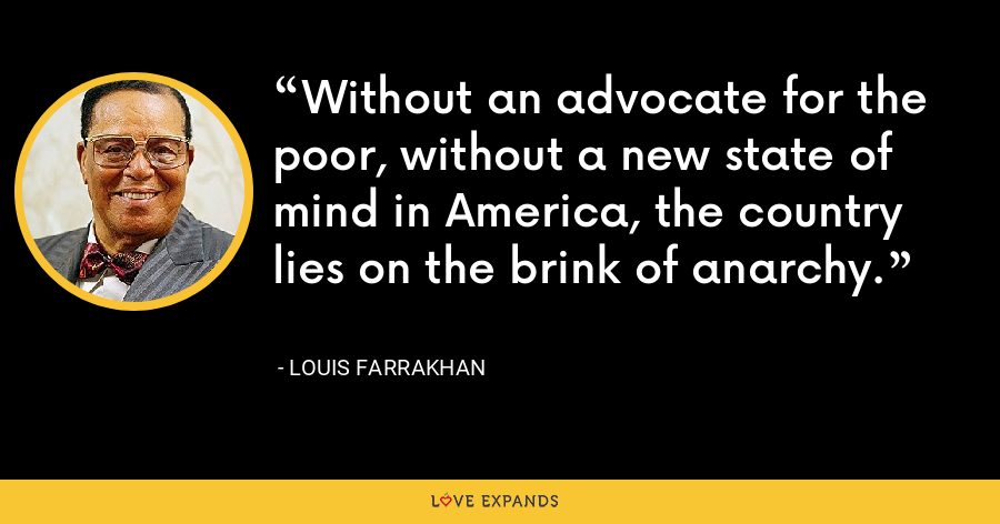 Without an advocate for the poor, without a new state of mind in America, the country lies on the brink of anarchy. - Louis Farrakhan