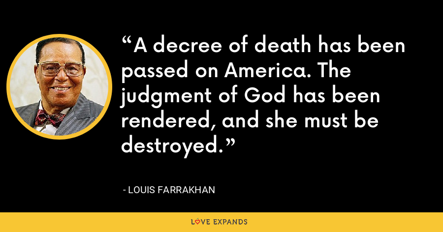 A decree of death has been passed on America. The judgment of God has been rendered, and she must be destroyed. - Louis Farrakhan