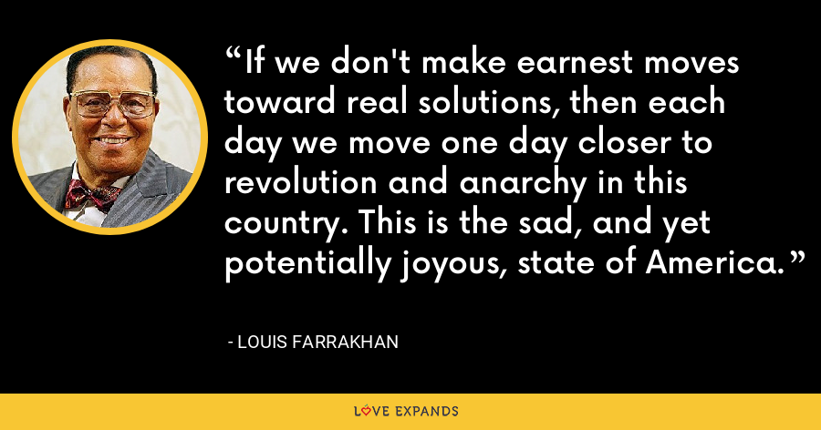 If we don't make earnest moves toward real solutions, then each day we move one day closer to revolution and anarchy in this country. This is the sad, and yet potentially joyous, state of America. - Louis Farrakhan