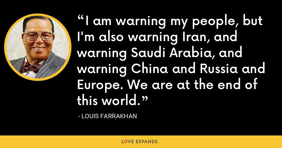 I am warning my people, but I'm also warning Iran, and warning Saudi Arabia, and warning China and Russia and Europe. We are at the end of this world. - Louis Farrakhan