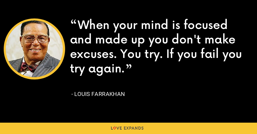 When your mind is focused and made up you don't make excuses. You try. If you fail you try again. - Louis Farrakhan