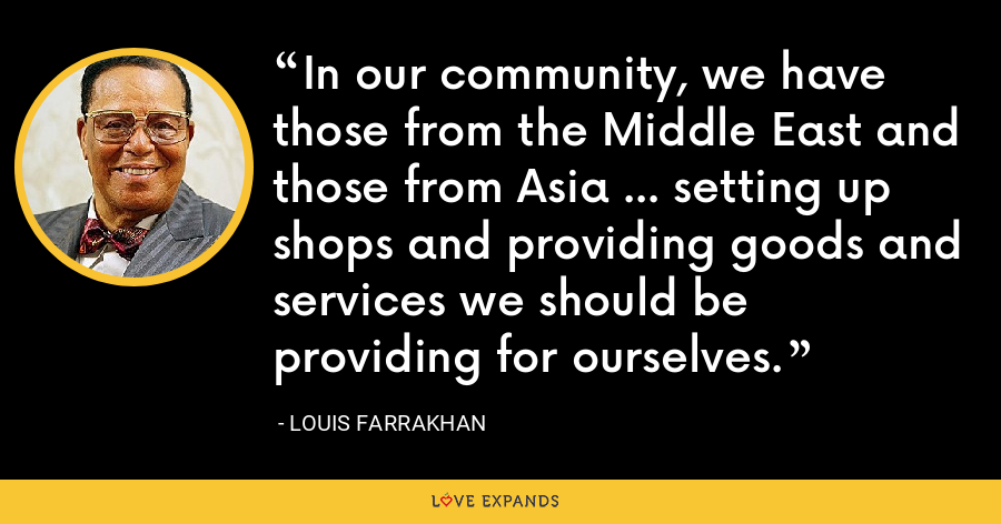 In our community, we have those from the Middle East and those from Asia ... setting up shops and providing goods and services we should be providing for ourselves. - Louis Farrakhan