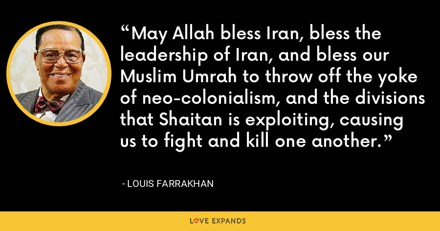 May Allah bless Iran, bless the leadership of Iran, and bless our Muslim Umrah to throw off the yoke of neo-colonialism, and the divisions that Shaitan is exploiting, causing us to fight and kill one another. - Louis Farrakhan