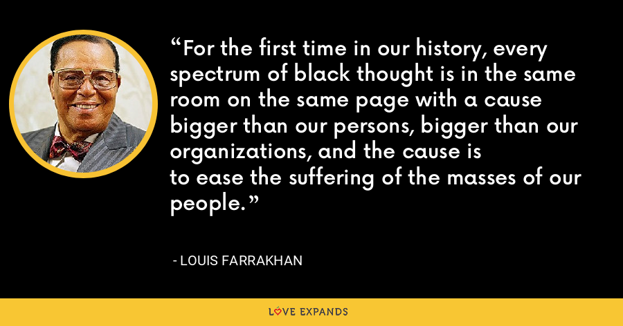 For the first time in our history, every spectrum of black thought is in the same room on the same page with a cause bigger than our persons, bigger than our organizations, and the cause isto ease the suffering of the masses of our people. - Louis Farrakhan