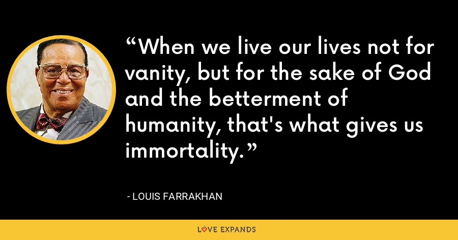 When we live our lives not for vanity, but for the sake of God and the betterment of humanity, that's what gives us immortality. - Louis Farrakhan