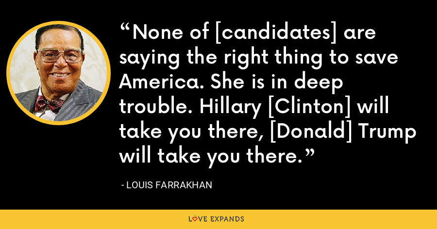 None of [candidates] are saying the right thing to save America. She is in deep trouble. Hillary [Clinton] will take you there, [Donald] Trump will take you there. - Louis Farrakhan