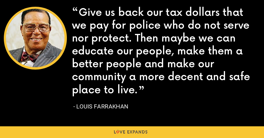 Give us back our tax dollars that we pay for police who do not serve nor protect. Then maybe we can educate our people, make them a better people and make our community a more decent and safe place to live. - Louis Farrakhan