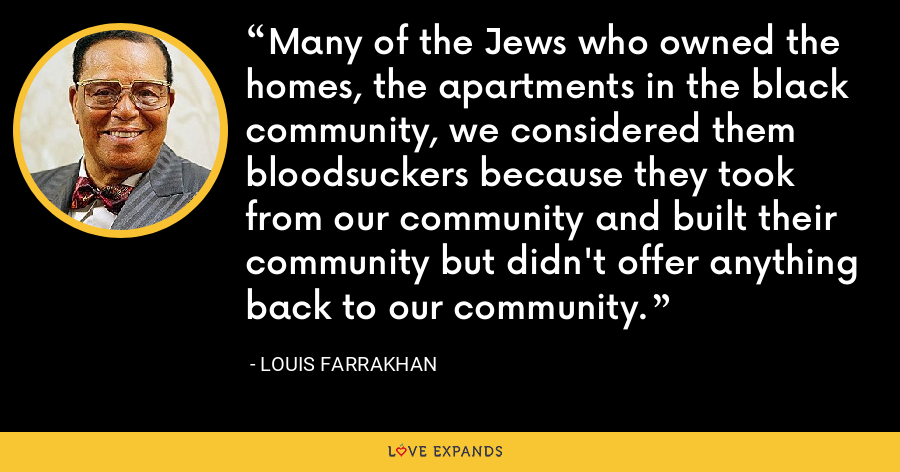 Many of the Jews who owned the homes, the apartments in the black community, we considered them bloodsuckers because they took from our community and built their community but didn't offer anything back to our community. - Louis Farrakhan