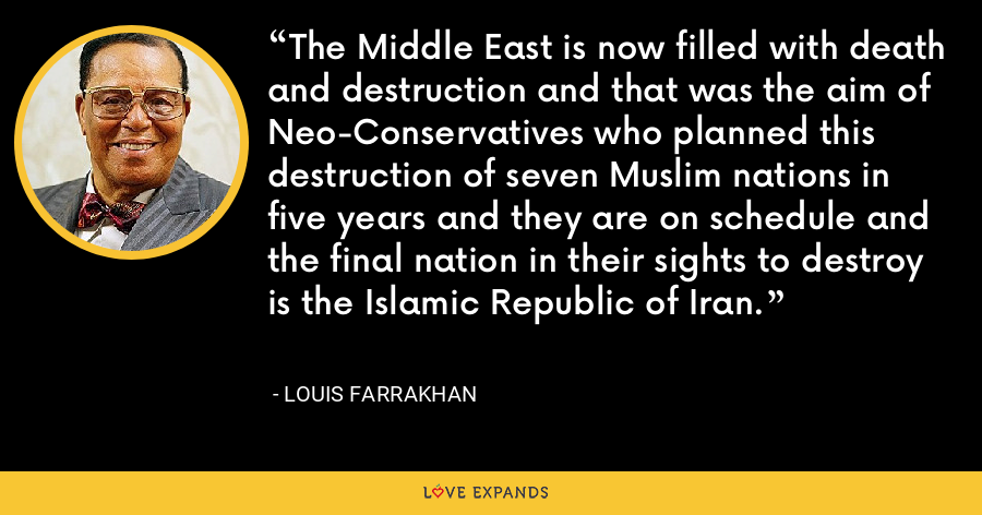 The Middle East is now filled with death and destruction and that was the aim of Neo-Conservatives who planned this destruction of seven Muslim nations in five years and they are on schedule and the final nation in their sights to destroy is the Islamic Republic of Iran. - Louis Farrakhan