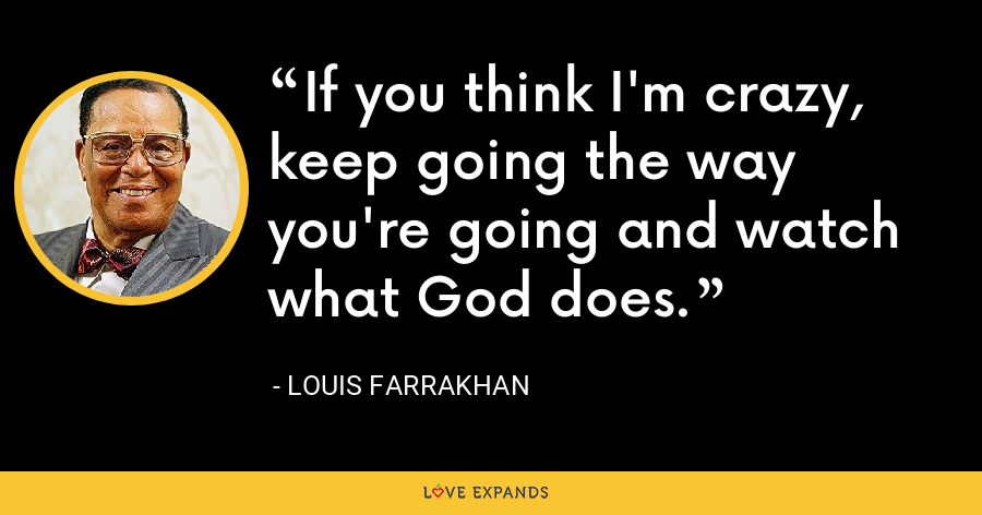 If you think I'm crazy, keep going the way you're going and watch what God does. - Louis Farrakhan