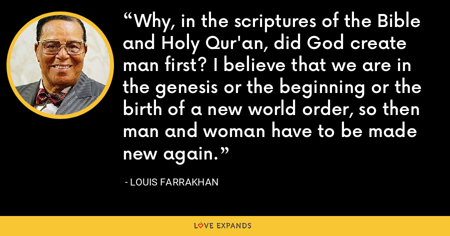 Why, in the scriptures of the Bible and Holy Qur'an, did God create man first? I believe that we are in the genesis or the beginning or the birth of a new world order, so then man and woman have to be made new again. - Louis Farrakhan