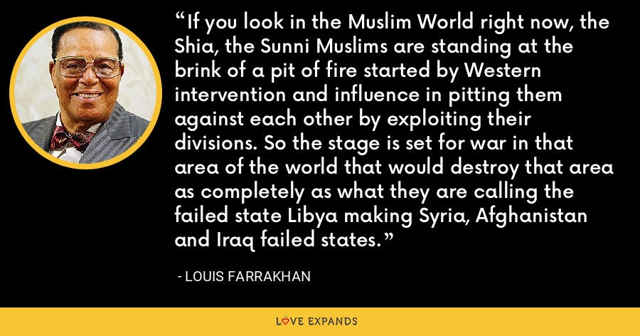 If you look in the Muslim World right now, the Shia, the Sunni Muslims are standing at the brink of a pit of fire started by Western intervention and influence in pitting them against each other by exploiting their divisions. So the stage is set for war in that area of the world that would destroy that area as completely as what they are calling the failed state Libya making Syria, Afghanistan and Iraq failed states. - Louis Farrakhan
