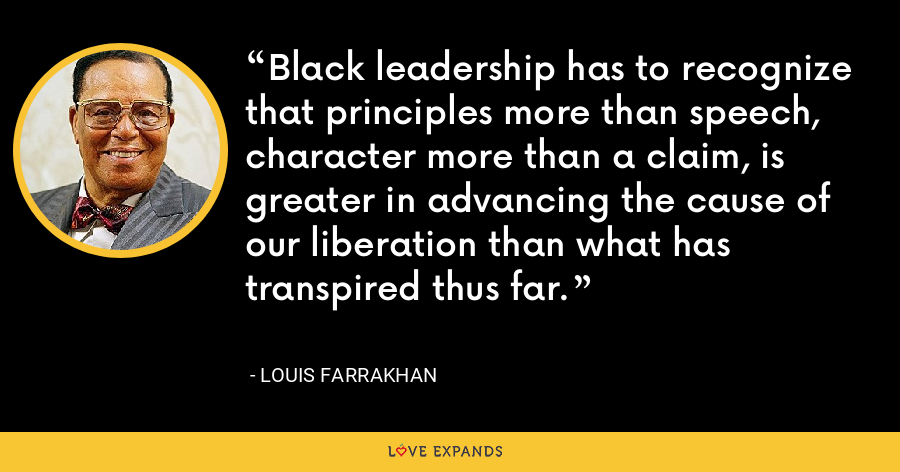 Black leadership has to recognize that principles more than speech, character more than a claim, is greater in advancing the cause of our liberation than what has transpired thus far. - Louis Farrakhan