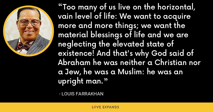 Too many of us live on the horizontal, vain level of life: We want to acquire more and more things; we want the material blessings of life and we are neglecting the elevated state of existence! And that's why God said of Abraham he was neither a Christian nor a Jew, he was a Muslim: he was an upright man. - Louis Farrakhan