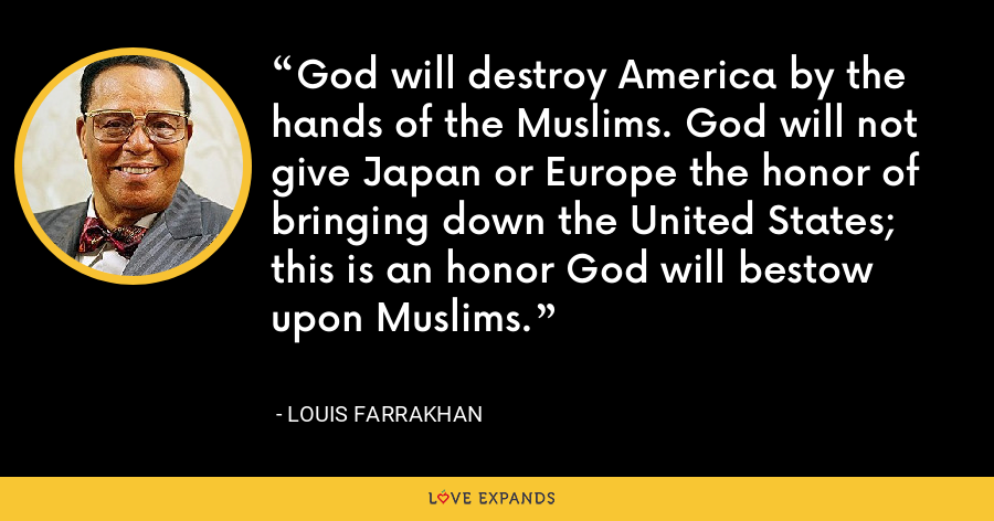 God will destroy America by the hands of the Muslims. God will not give Japan or Europe the honor of bringing down the United States; this is an honor God will bestow upon Muslims. - Louis Farrakhan