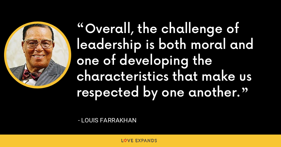 Overall, the challenge of leadership is both moral and one of developing the characteristics that make us respected by one another. - Louis Farrakhan