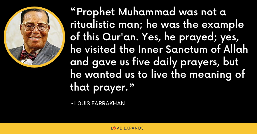 Prophet Muhammad was not a ritualistic man; he was the example of this Qur'an. Yes, he prayed; yes, he visited the Inner Sanctum of Allah and gave us five daily prayers, but he wanted us to live the meaning of that prayer. - Louis Farrakhan
