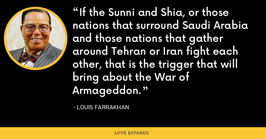 If the Sunni and Shia, or those nations that surround Saudi Arabia and those nations that gather around Tehran or Iran fight each other, that is the trigger that will bring about the War of Armageddon. - Louis Farrakhan
