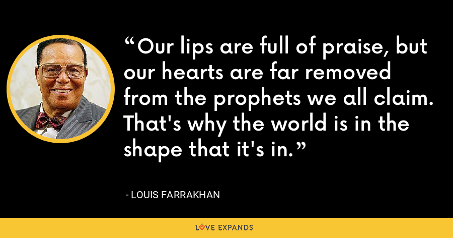 Our lips are full of praise, but our hearts are far removed from the prophets we all claim. That's why the world is in the shape that it's in. - Louis Farrakhan