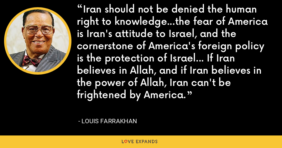 Iran should not be denied the human right to knowledge...the fear of America is Iran's attitude to Israel, and the cornerstone of America's foreign policy is the protection of Israel... If Iran believes in Allah, and if Iran believes in the power of Allah, Iran can't be frightened by America. - Louis Farrakhan