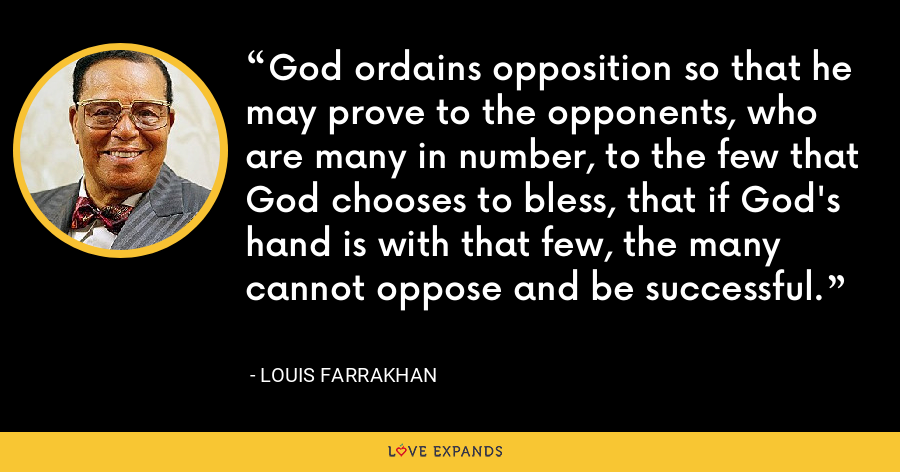 God ordains opposition so that he may prove to the opponents, who are many in number, to the few that God chooses to bless, that if God's hand is with that few, the many cannot oppose and be successful. - Louis Farrakhan