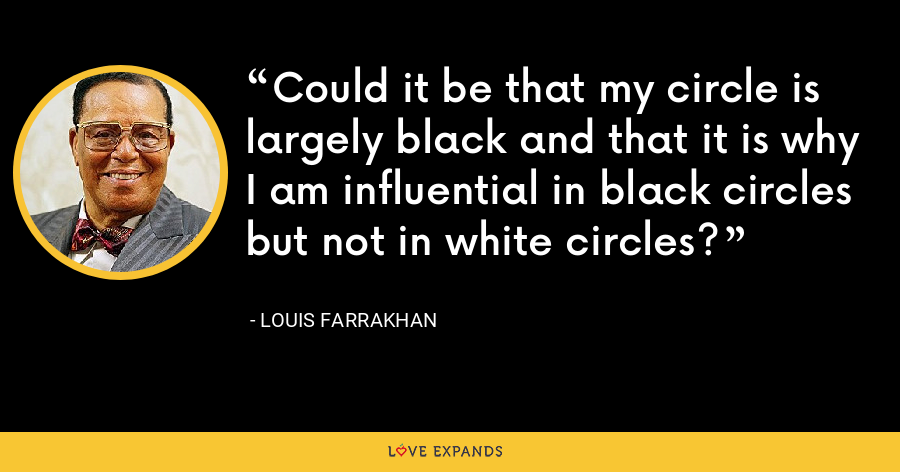 Could it be that my circle is largely black and that it is why I am influential in black circles but not in white circles? - Louis Farrakhan