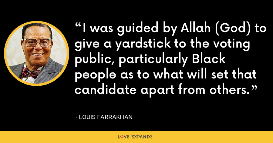 I was guided by Allah (God) to give a yardstick to the voting public, particularly Black people as to what will set that candidate apart from others. - Louis Farrakhan